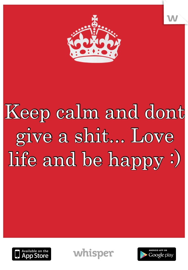 Keep calm and dont give a shit... Love life and be happy :)