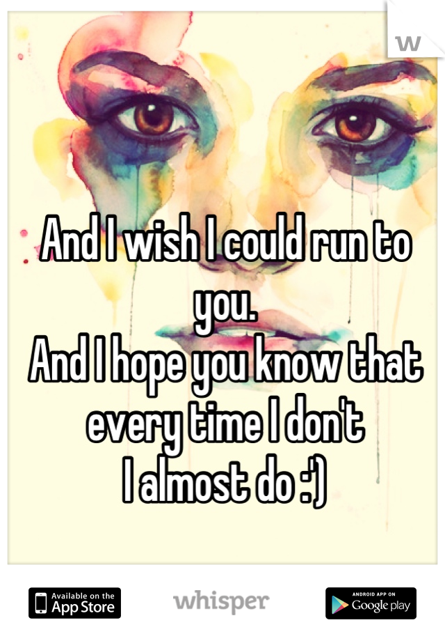 And I wish I could run to you. And I hope you know that  every time I don't I almost do :')