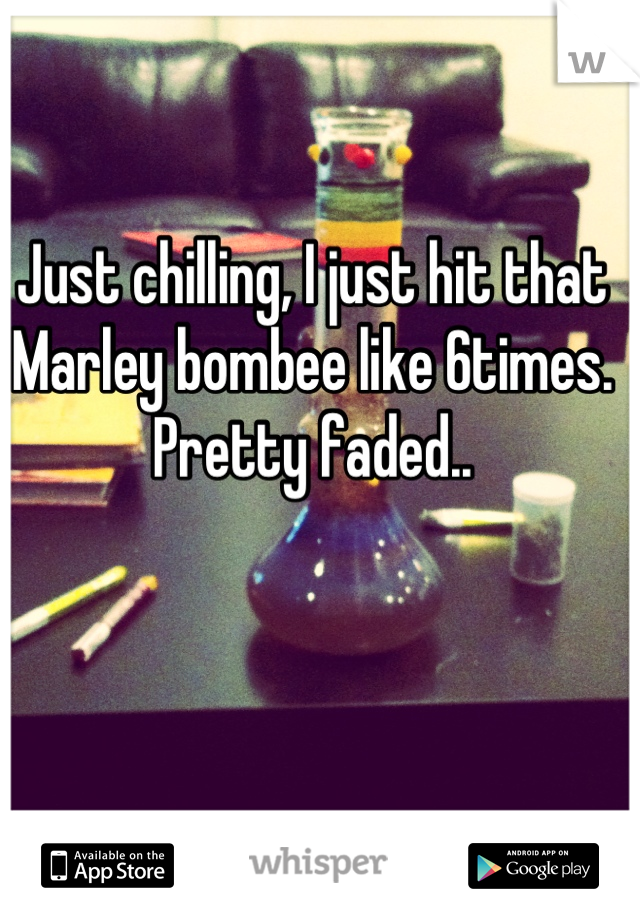 Just chilling, I just hit that Marley bombee like 6times. Pretty faded..