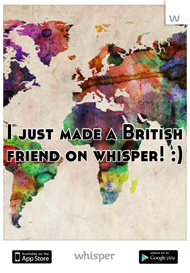 I just made a British friend on whisper! :)