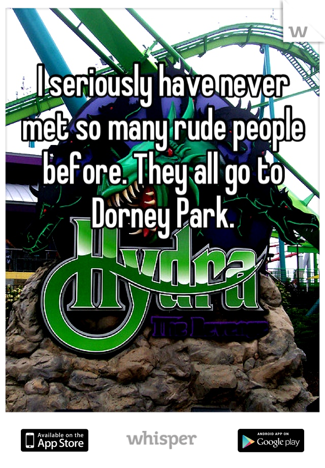 I seriously have never met so many rude people before. They all go to Dorney Park.