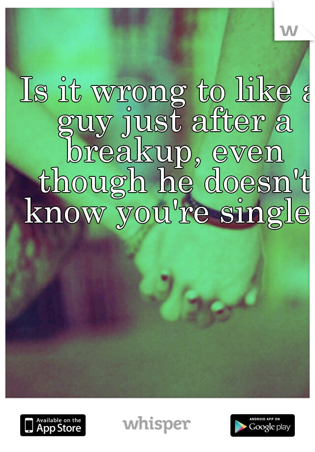 Is it wrong to like a guy just after a breakup, even though he doesn't know you're single?