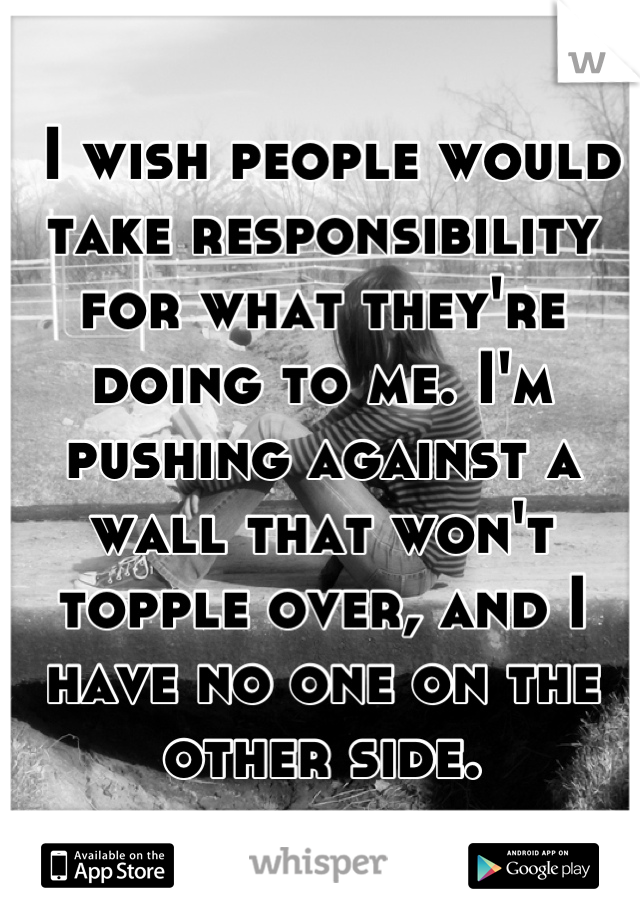 I wish people would take responsibility for what they're doing to me. I'm pushing against a wall that won't topple over, and I have no one on the other side.