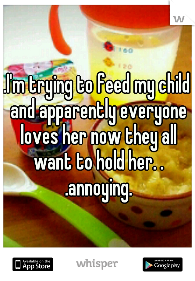 .I'm trying to feed my child and apparently everyone loves her now they all want to hold her. . .annoying.