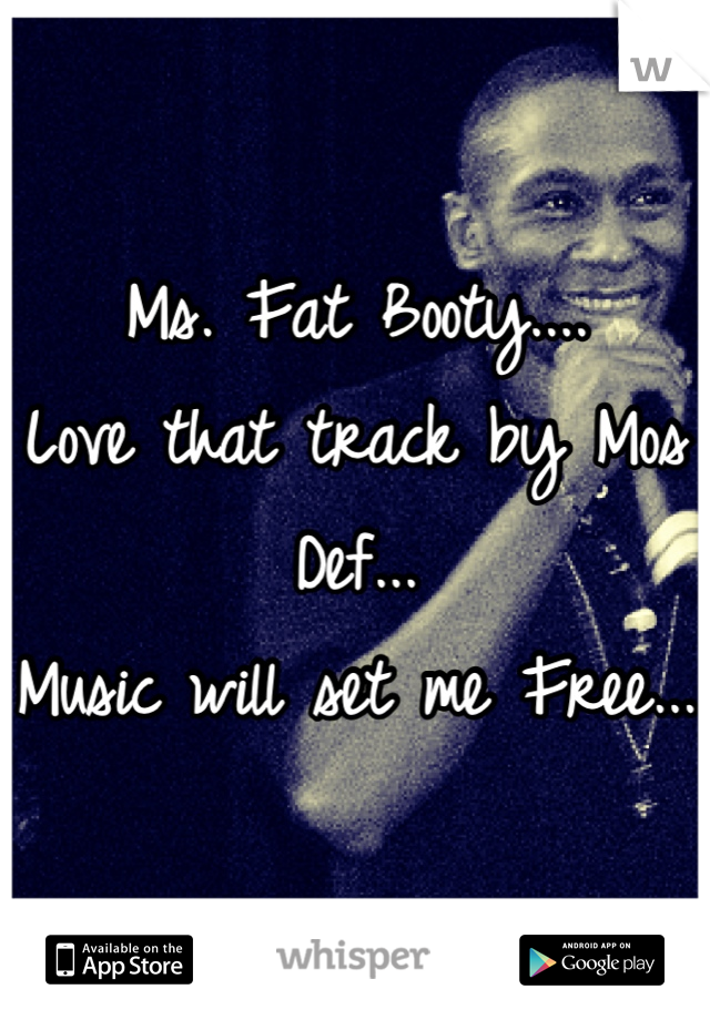 Ms. Fat Booty.... Love that track by Mos Def... Music will set me Free...