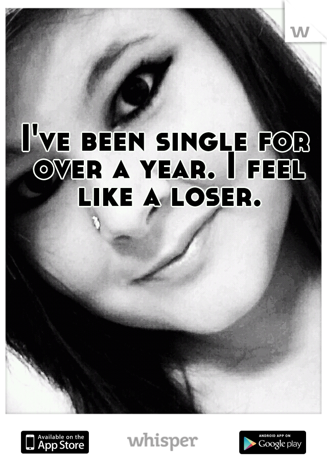 I've been single for over a year. I feel like a loser.