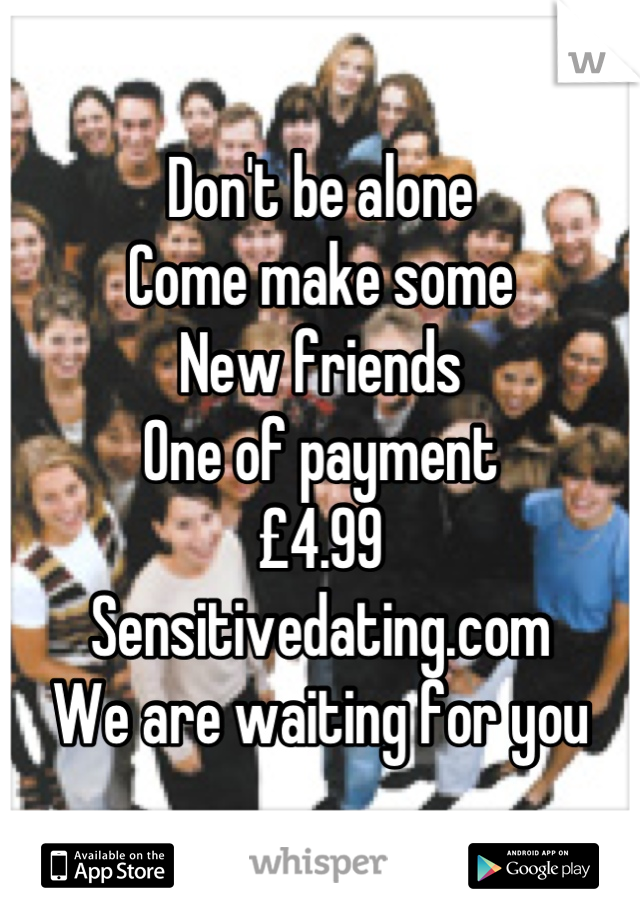 Don't be alone  Come make some  New friends One of payment £4.99 Sensitivedating.com We are waiting for you