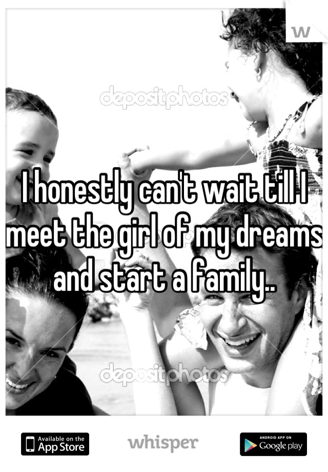 I honestly can't wait till I meet the girl of my dreams and start a family..