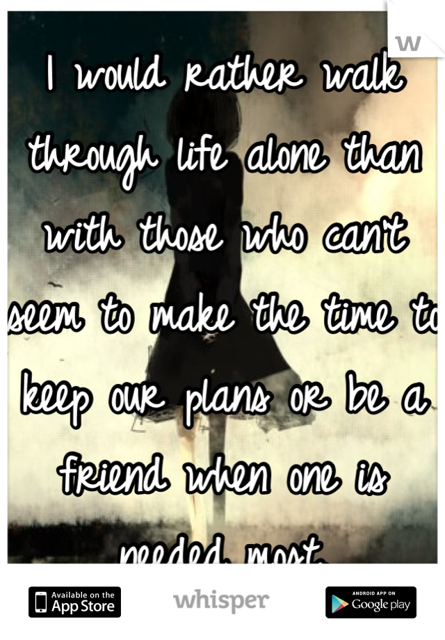 I would rather walk through life alone than with those who can't seem to make the time to keep our plans or be a friend when one is needed most.