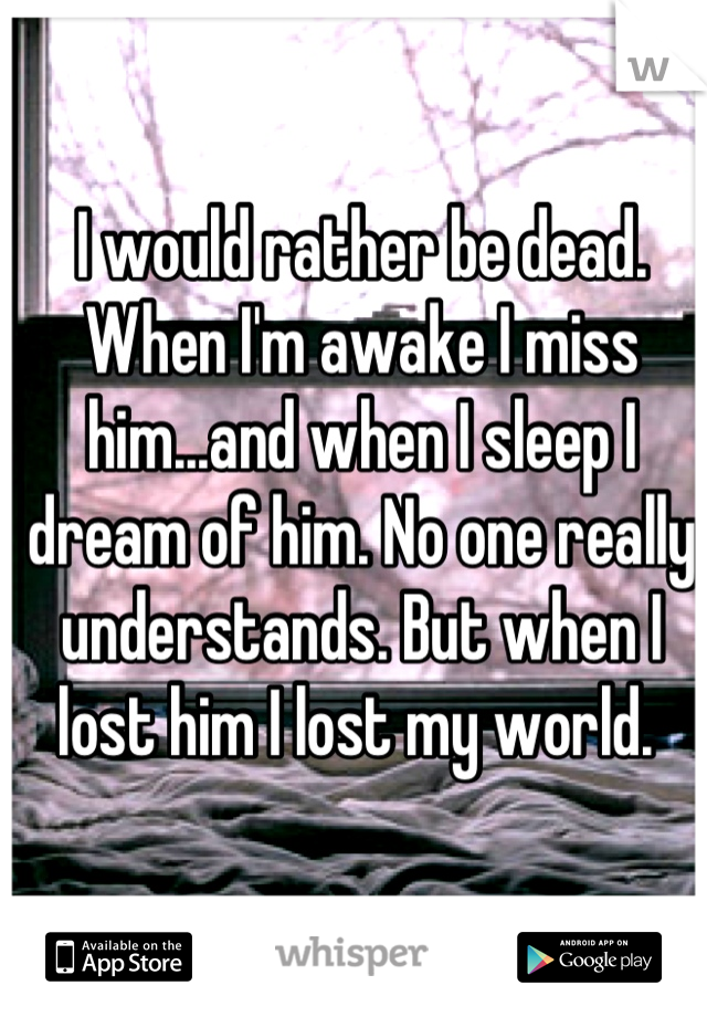 I would rather be dead. When I'm awake I miss him...and when I sleep I dream of him. No one really understands. But when I lost him I lost my world.