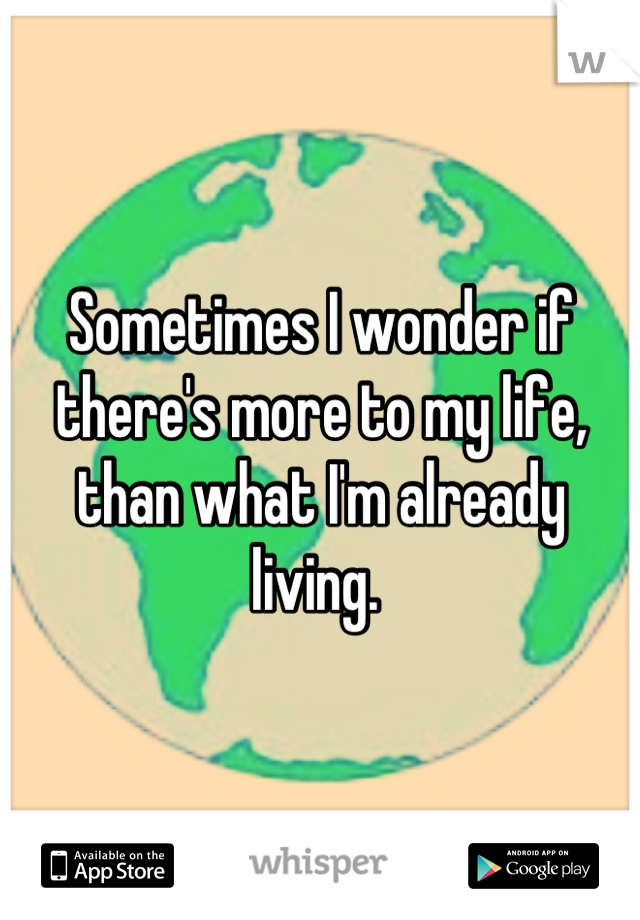 Sometimes I wonder if there's more to my life, than what I'm already living.
