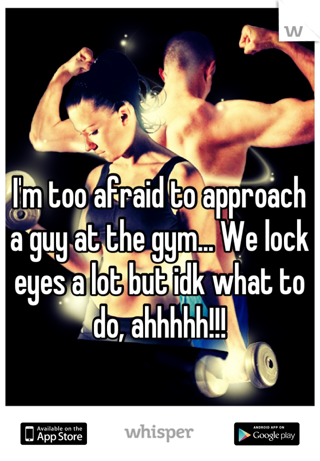 I'm too afraid to approach a guy at the gym... We lock eyes a lot but idk what to do, ahhhhh!!!