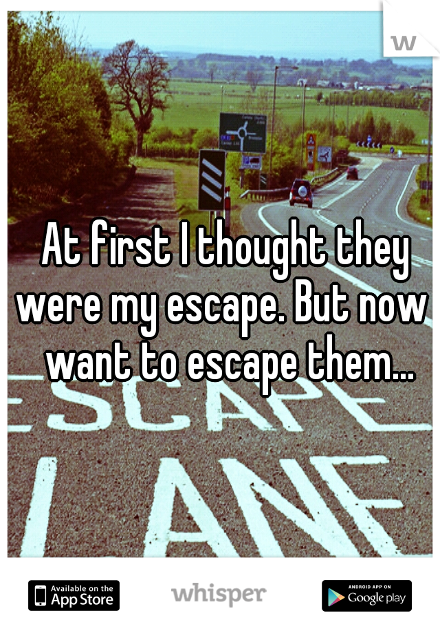 At first I thought they were my escape. But now I want to escape them...
