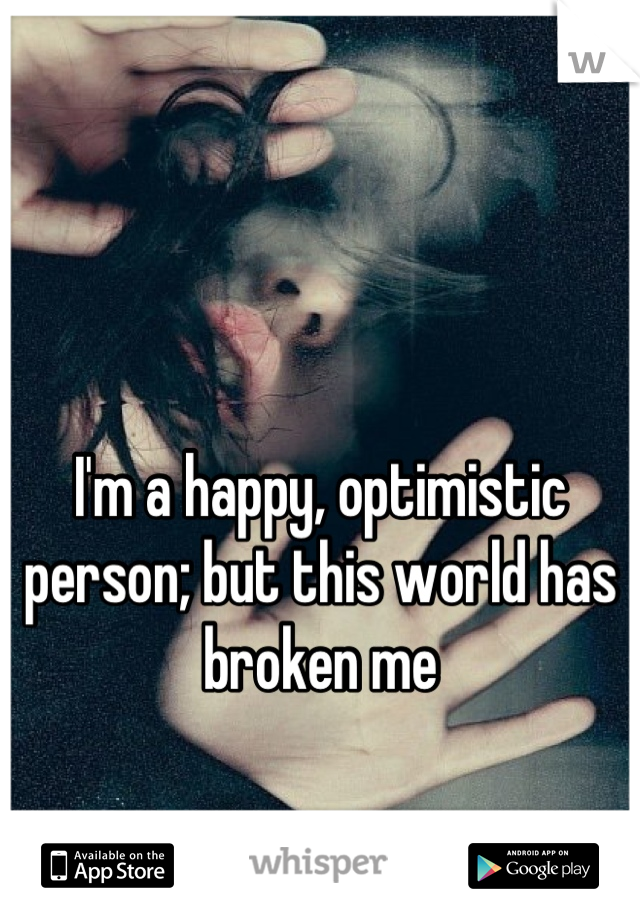I'm a happy, optimistic person; but this world has broken me