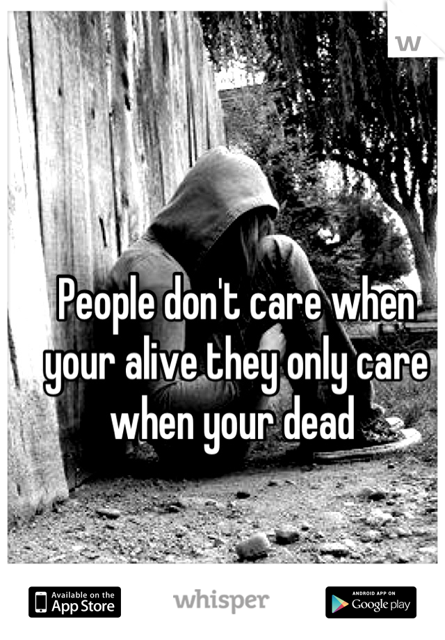 People don't care when your alive they only care when your dead