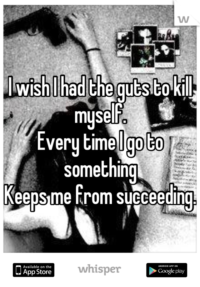 I wish I had the guts to kill myself.  Every time I go to something  Keeps me from succeeding.