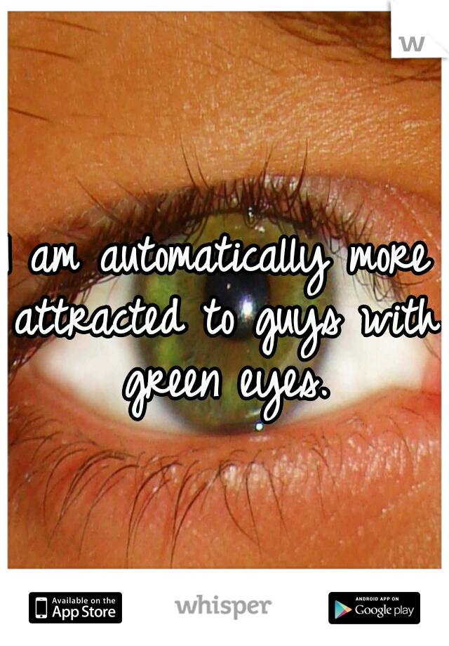 I am automatically more attracted to guys with green eyes.