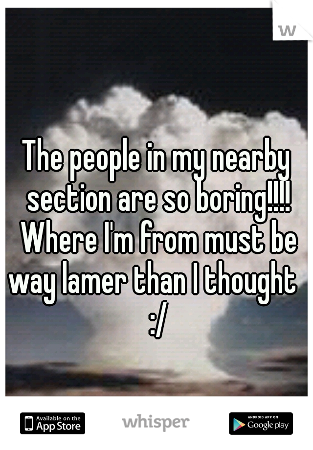 The people in my nearby section are so boring!!!! Where I'm from must be way lamer than I thought   :/