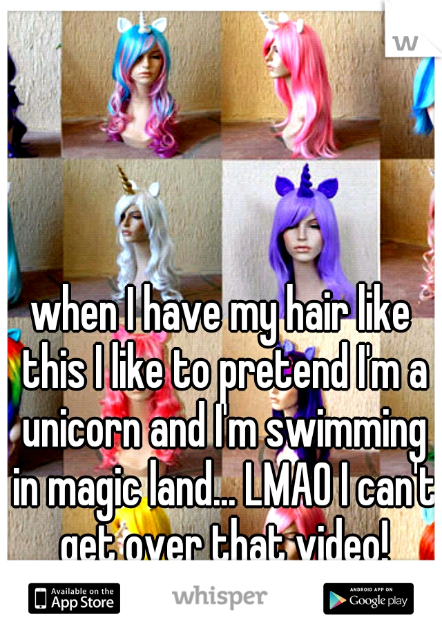when I have my hair like this I like to pretend I'm a unicorn and I'm swimming in magic land... LMAO I can't get over that video!
