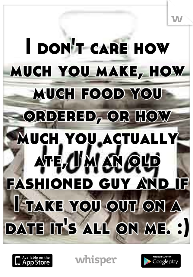 I don't care how much you make, how much food you ordered, or how much you actually ate, I'm an old fashioned guy and if I take you out on a date it's all on me. :)