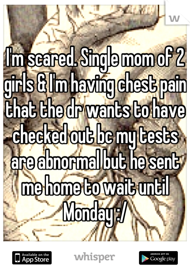 I'm scared. Single mom of 2 girls & I'm having chest pain that the dr wants to have checked out bc my tests are abnormal but he sent me home to wait until Monday :/