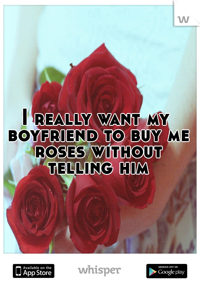I really want my boyfriend to buy me roses without telling him