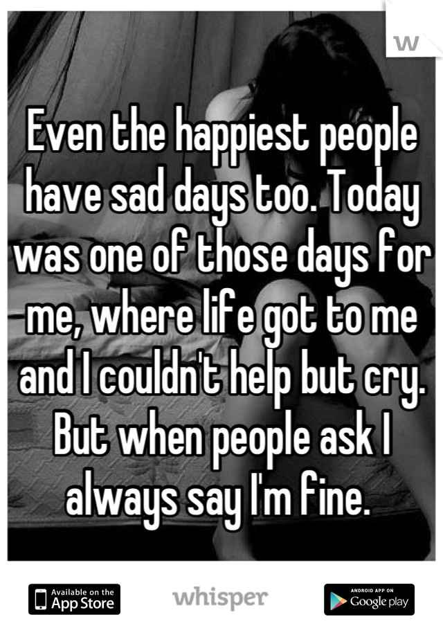 Even the happiest people have sad days too. Today was one of those days for me, where life got to me and I couldn't help but cry. But when people ask I always say I'm fine.