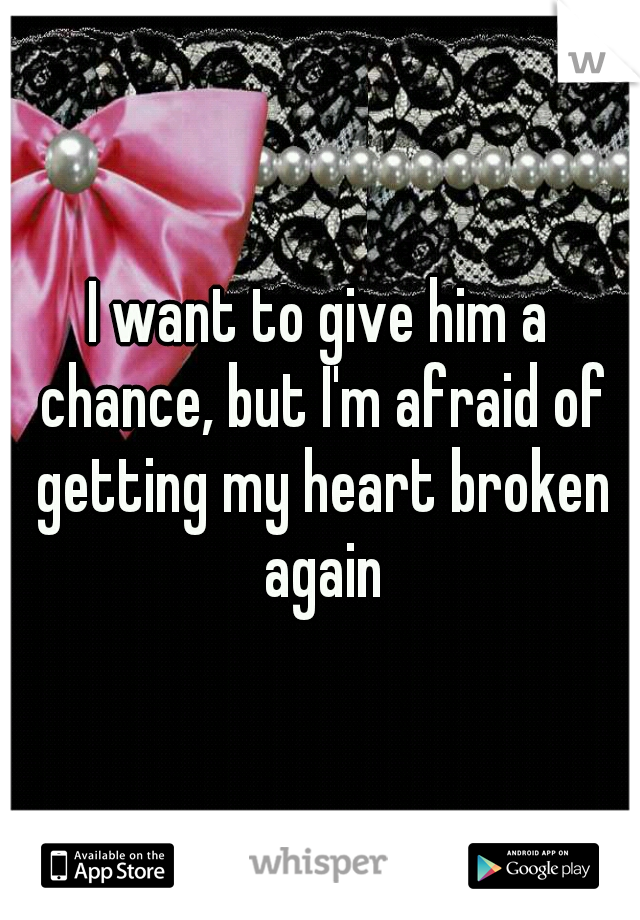 I want to give him a chance, but I'm afraid of getting my heart broken again