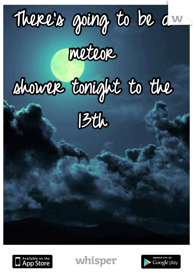 There's going to be a meteor  shower tonight to the 13th     Ill be outside
