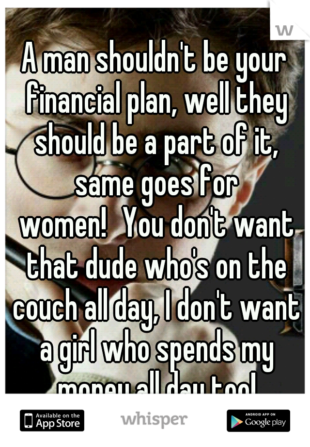 A man shouldn't be your financial plan, well they should be a part of it, same goes for women! You don't want that dude who's on the couch all day, I don't want a girl who spends my money all day too!