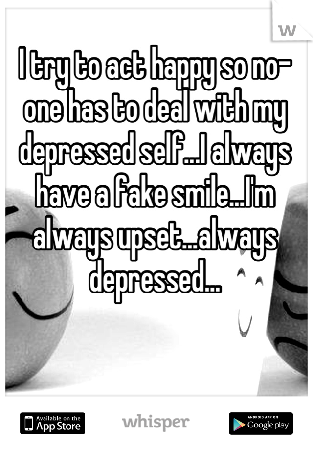 I try to act happy so no-one has to deal with my depressed self...I always have a fake smile...I'm always upset...always depressed...