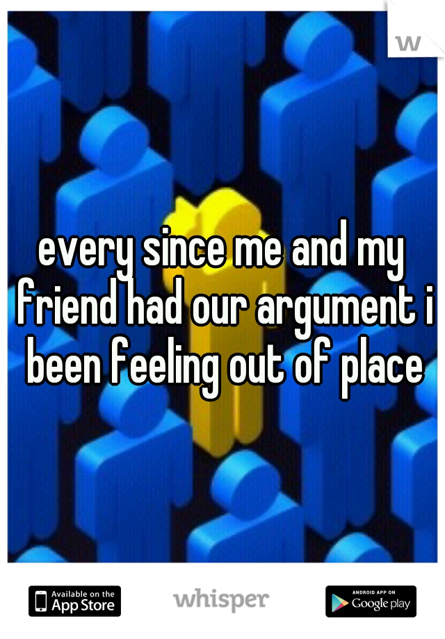 every since me and my friend had our argument i been feeling out of place