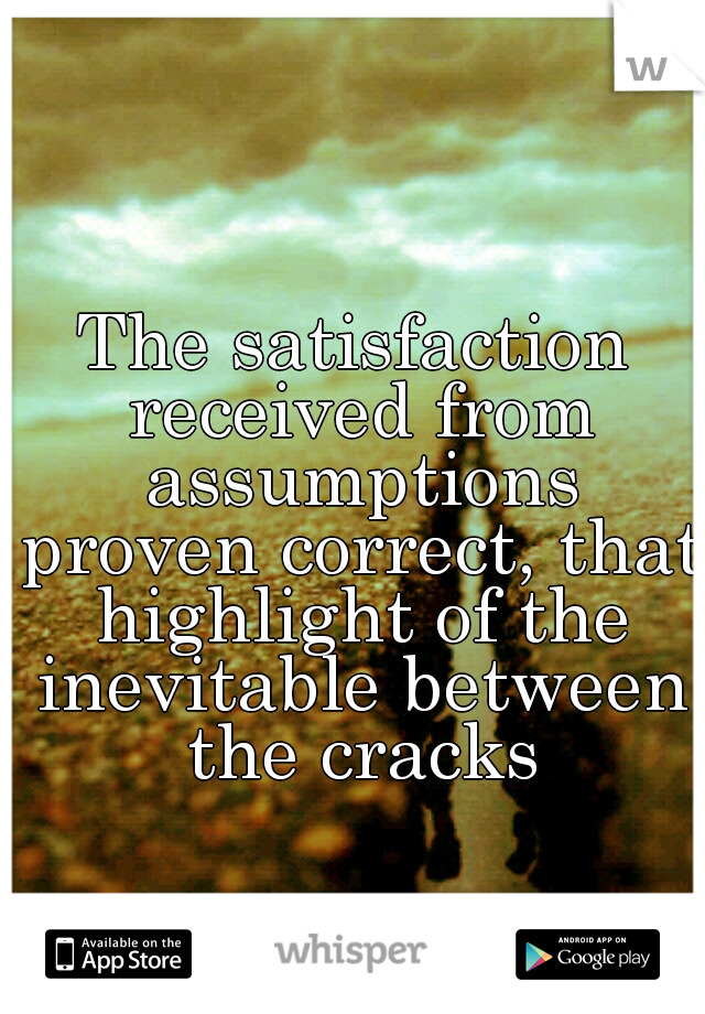 The satisfaction received from assumptions proven correct, that highlight of the inevitable between the cracks