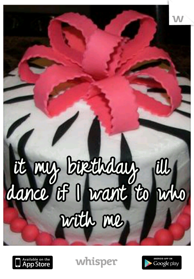 it my birthday  ill dance if I want to who with me