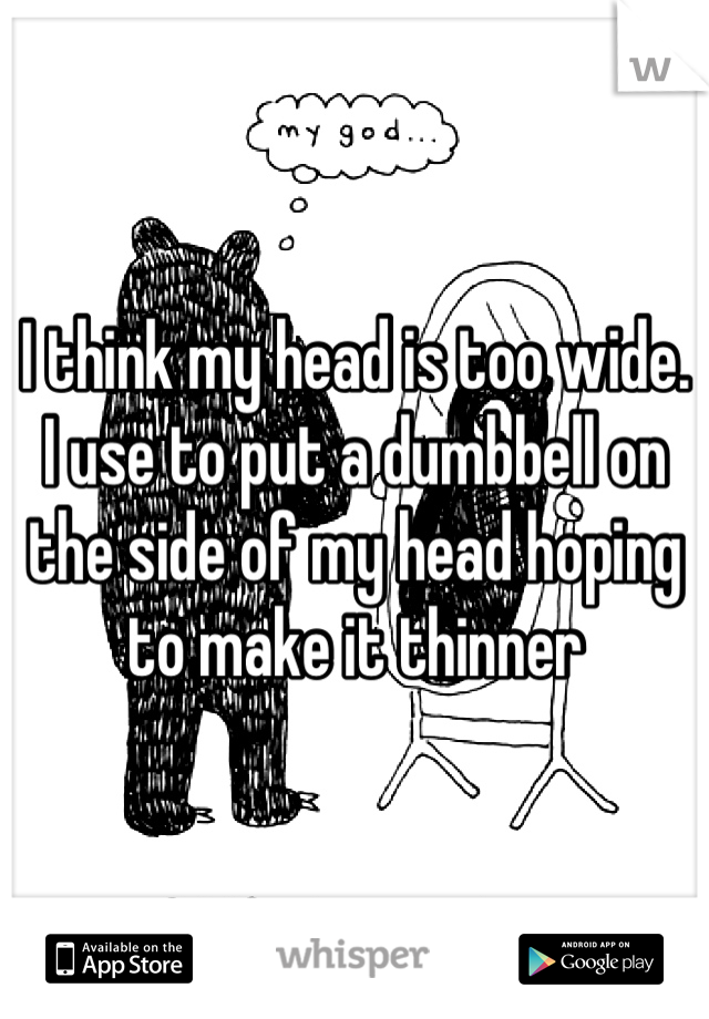 I think my head is too wide. I use to put a dumbbell on the side of my head hoping to make it thinner