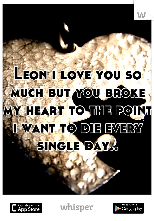 Leon i love you so much but you broke my heart to the point i want to die every single day..
