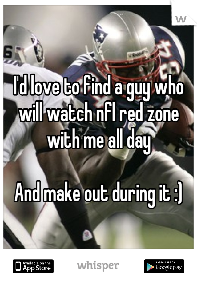 I'd love to find a guy who will watch nfl red zone with me all day   And make out during it :)