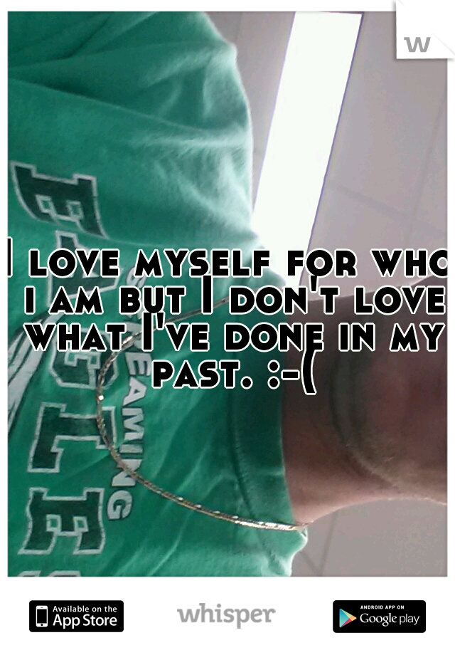 I love myself for who i am but I don't love what I've done in my past. :-(