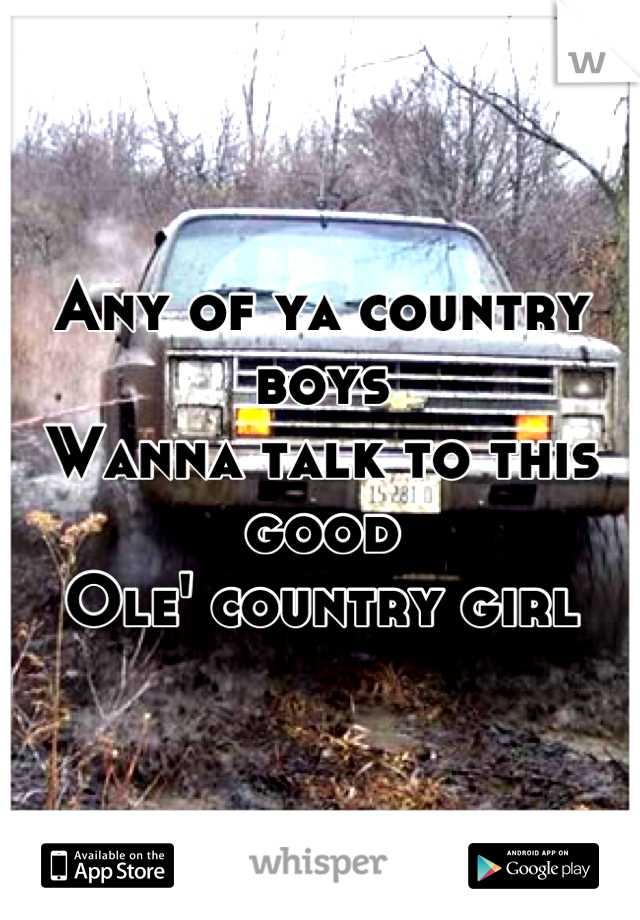 Any of ya country boys  Wanna talk to this good Ole' country girl