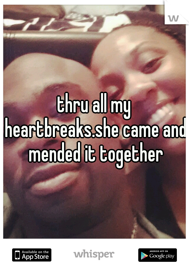thru all my heartbreaks.she came and mended it together