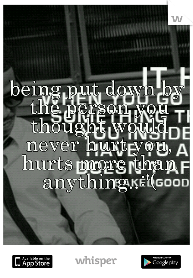 being put down by the person you thought would never hurt you, hurts more than anything..:'(