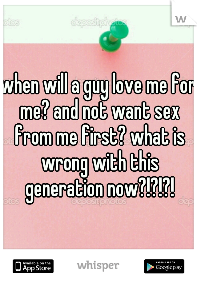 when will a guy love me for me? and not want sex from me first? what is wrong with this generation now?!?!?!