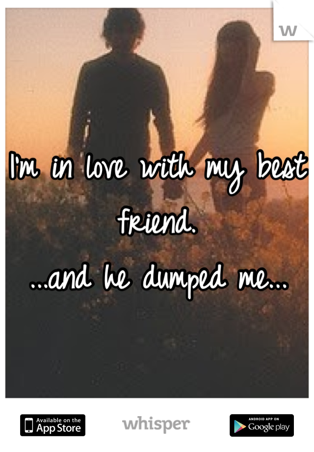 I'm in love with my best friend.  ...and he dumped me...