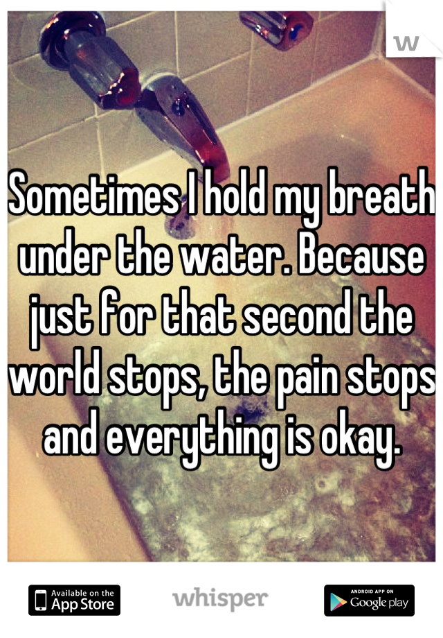 Sometimes I hold my breath under the water. Because just for that second the world stops, the pain stops and everything is okay.