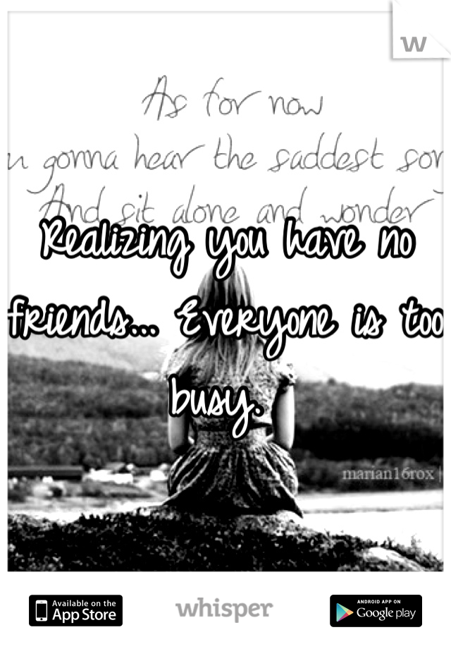 Realizing you have no friends... Everyone is too busy.