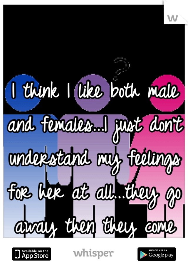 I think I like both male and females...I just don't understand my feelings for her at all...they go away then they come back...