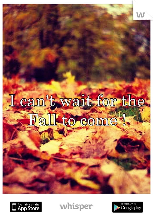 I can't wait for the Fall to come !