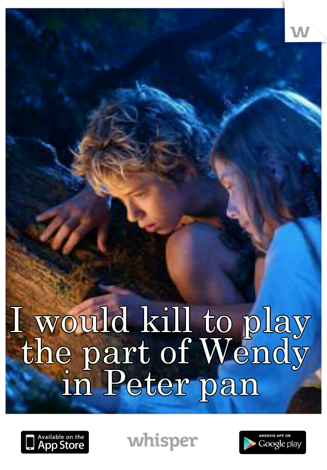 I would kill to play the part of Wendy in Peter pan