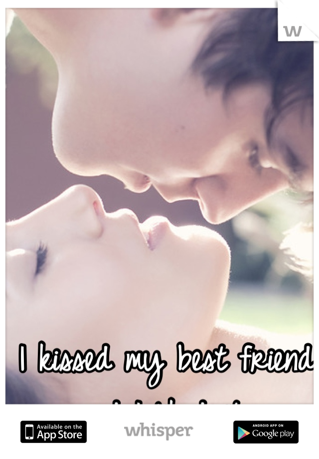 I kissed my best friend  and I liked it..
