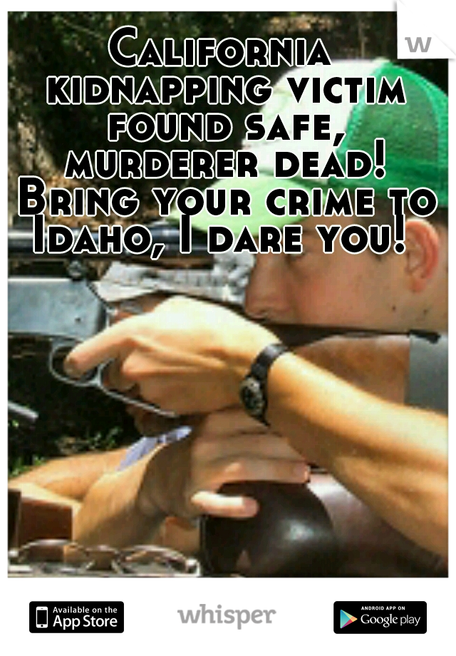 California kidnapping victim found safe, murderer dead! Bring your crime to Idaho, I dare you!